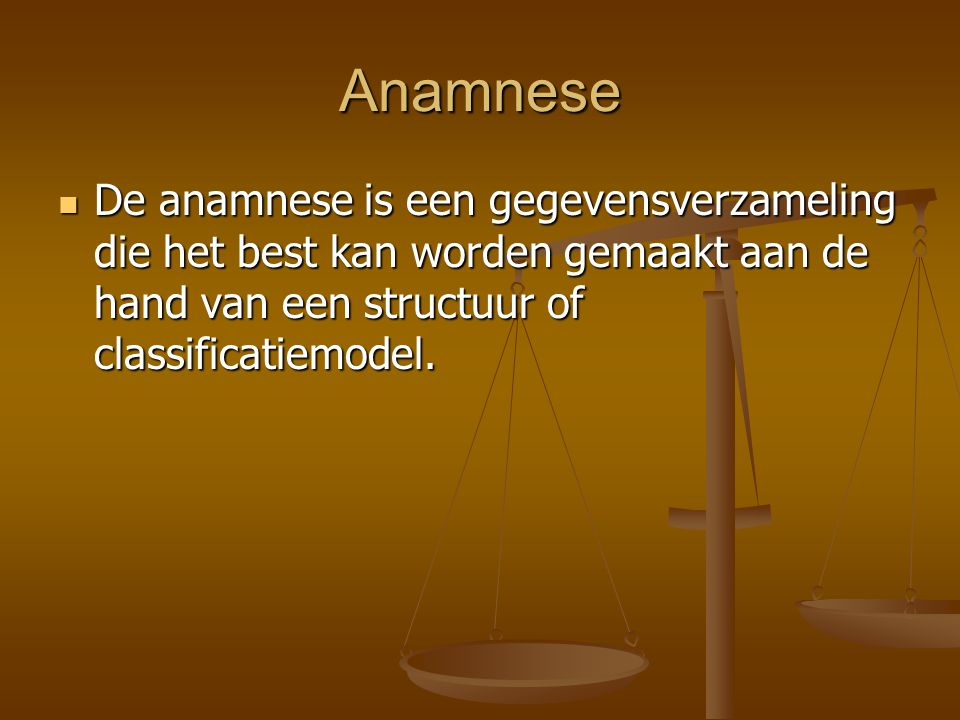 Anamnese De anamnese is een gegevensverzameling die het best kan worden gemaakt aan de hand van een structuur of classificatiemodel.