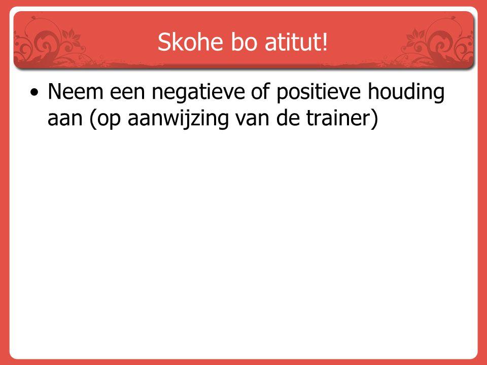 Skohe bo atitut! Neem een negatieve of positieve houding aan (op aanwijzing van de trainer)