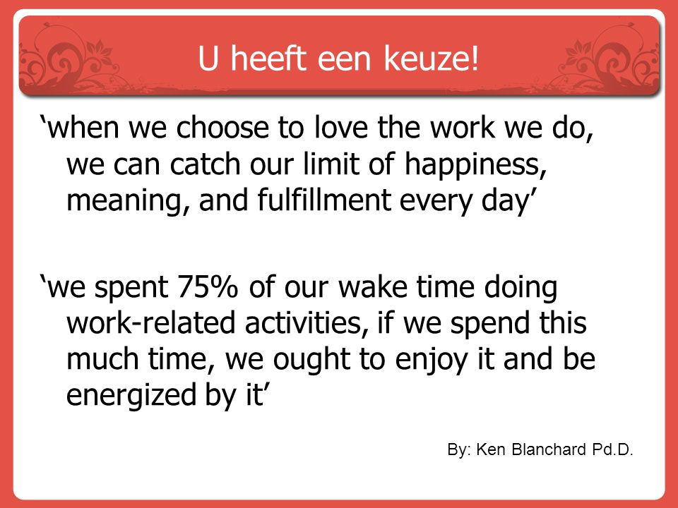U heeft een keuze! 'when we choose to love the work we do, we can catch our limit of happiness, meaning, and fulfillment every day'