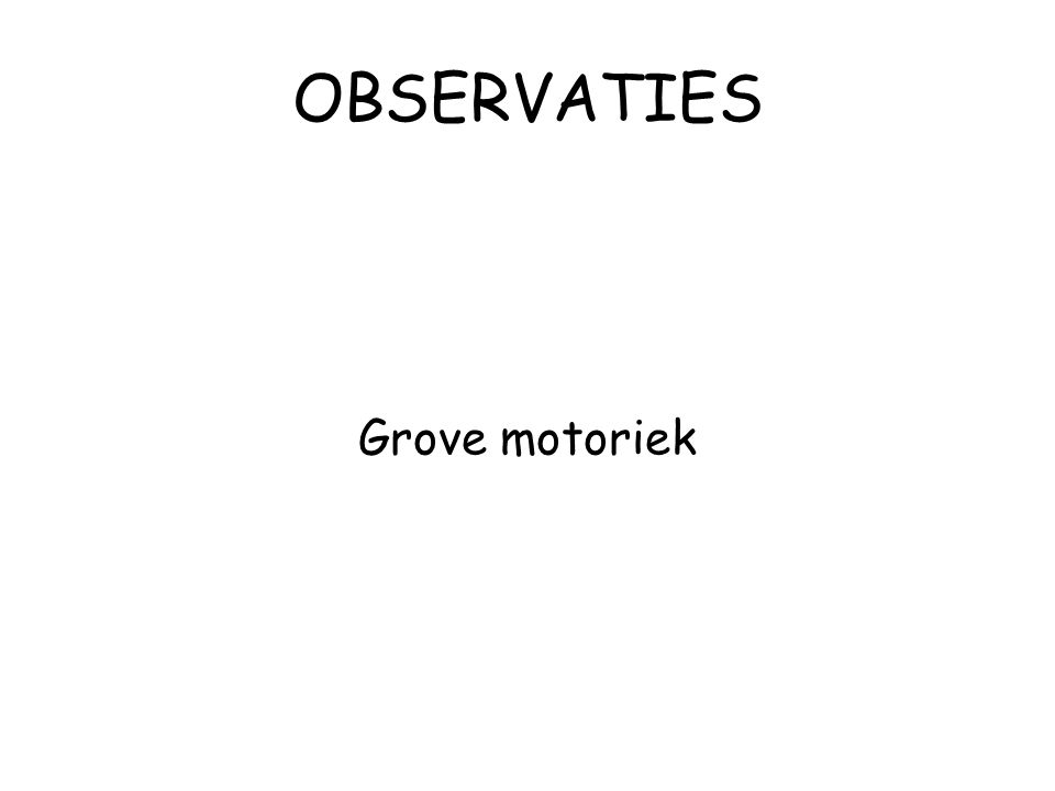 OBSERVATIES Grove motoriek