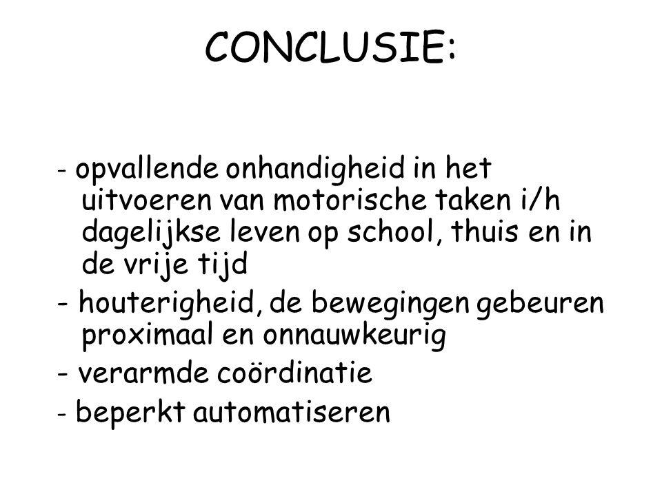 CONCLUSIE: - opvallende onhandigheid in het uitvoeren van motorische taken i/h dagelijkse leven op school, thuis en in de vrije tijd.