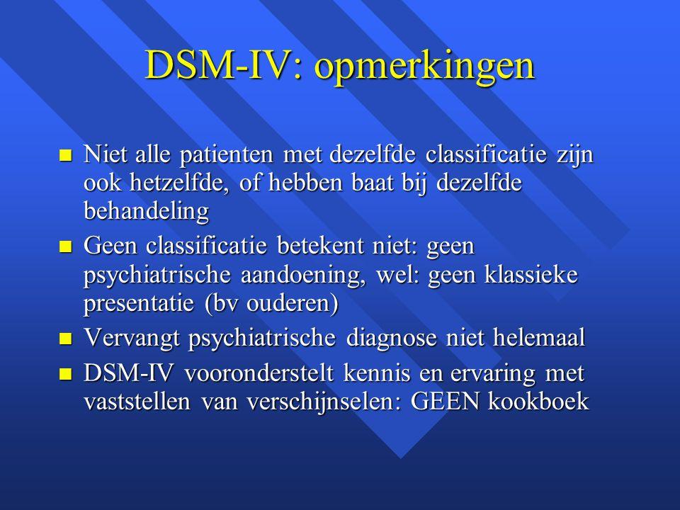 DSM-IV: opmerkingen Niet alle patienten met dezelfde classificatie zijn ook hetzelfde, of hebben baat bij dezelfde behandeling.