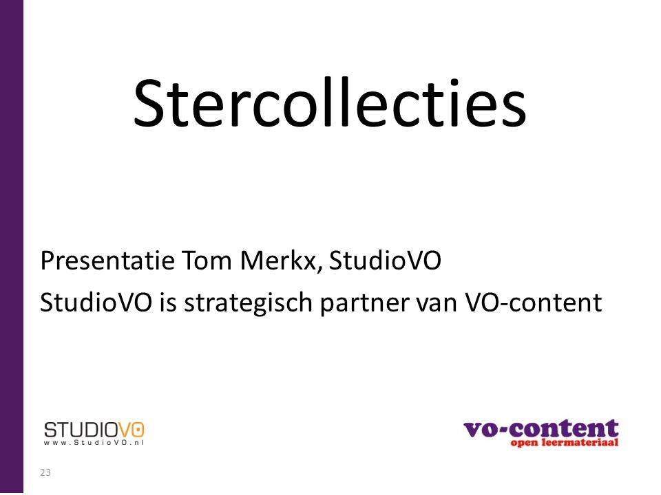 Stercollecties Presentatie Tom Merkx, StudioVO StudioVO is strategisch partner van VO-content 23