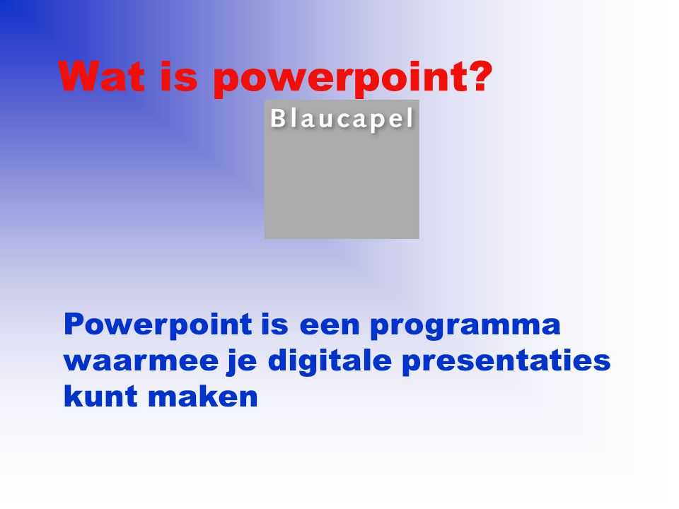 Wat is powerpoint Powerpoint is een programma waarmee je digitale presentaties kunt maken