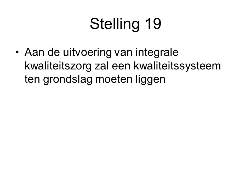 Stelling 19 Aan de uitvoering van integrale kwaliteitszorg zal een kwaliteitssysteem ten grondslag moeten liggen.