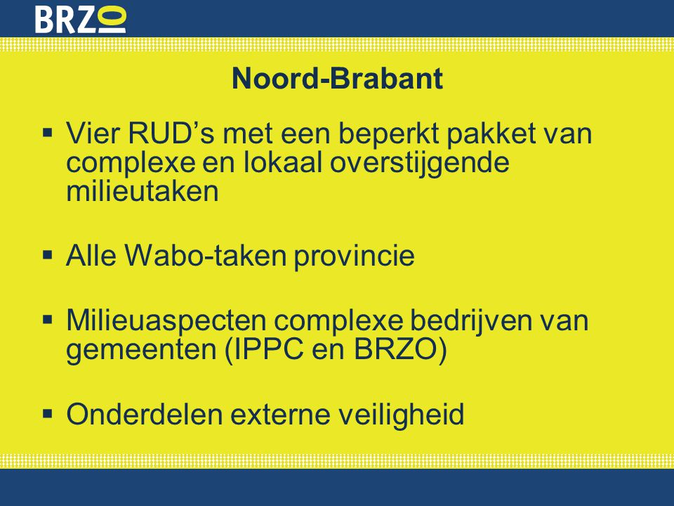 Noord-Brabant Vier RUD's met een beperkt pakket van complexe en lokaal overstijgende milieutaken. Alle Wabo-taken provincie.