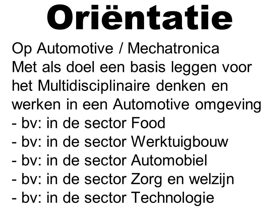 Oriëntatie Op Automotive / Mechatronica Met als doel een basis leggen voor het Multidisciplinaire denken en werken in een Automotive omgeving - bv: in de sector Food - bv: in de sector Werktuigbouw - bv: in de sector Automobiel - bv: in de sector Zorg en welzijn - bv: in de sector Technologie