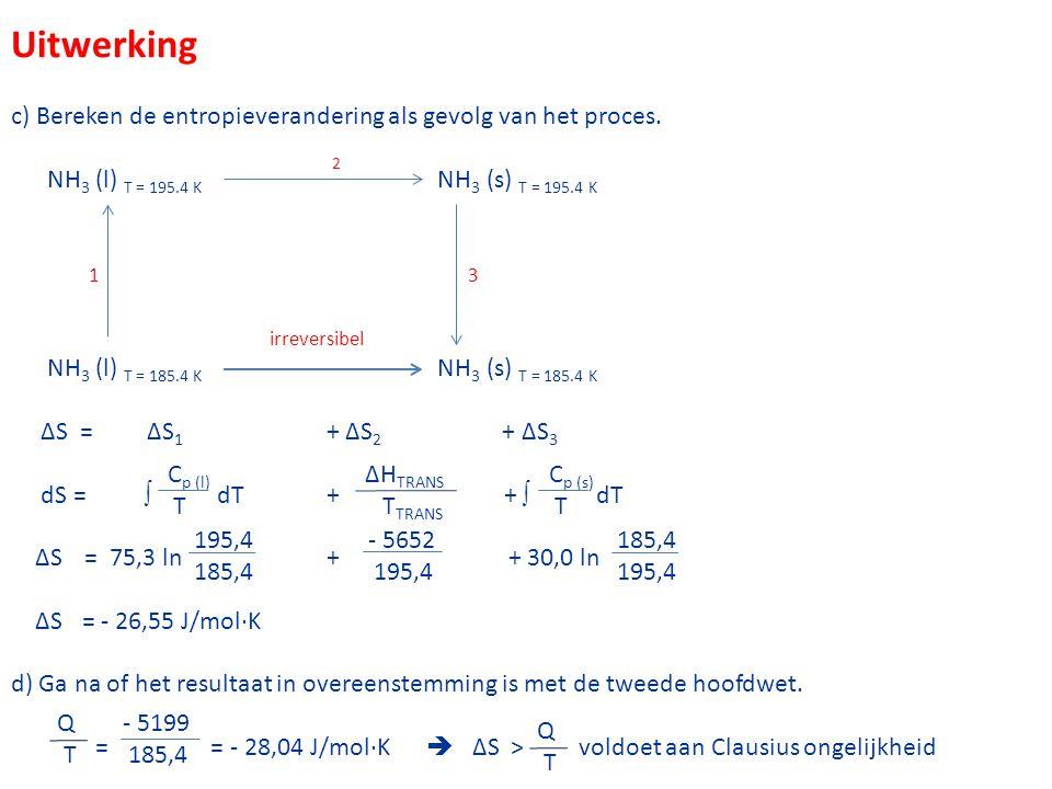Uitwerking c) Bereken de entropieverandering als gevolg van het proces. NH3 (l) T = 195.4 K 2 NH3 (s) T = 195.4 K.