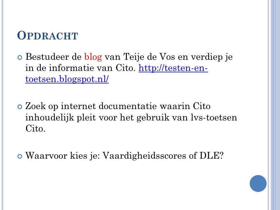 Opdracht Bestudeer de blog van Teije de Vos en verdiep je in de informatie van Cito. http://testen-en- toetsen.blogspot.nl/
