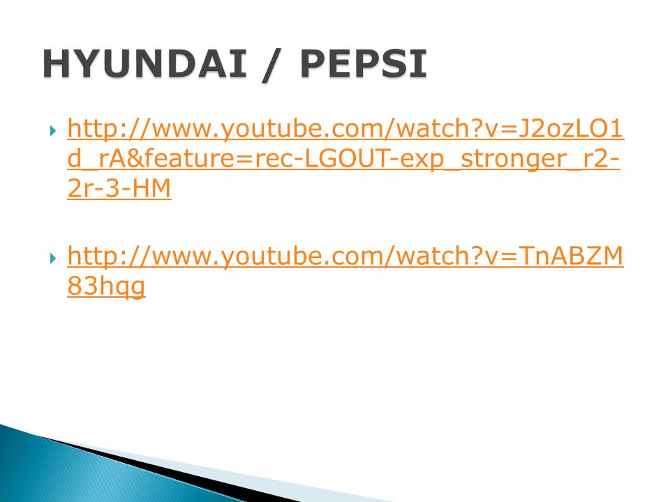 HYUNDAI / PEPSI http://www.youtube.com/watch v=J2ozLO1 d_rA&feature=rec-LGOUT-exp_stronger_r2- 2r-3-HM.