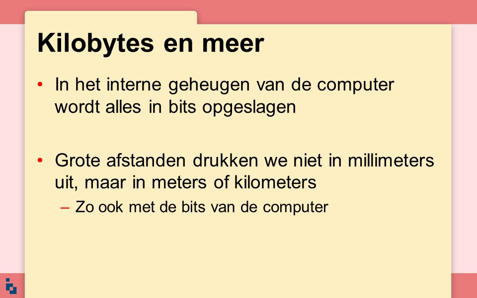 Kilobytes en meer In het interne geheugen van de computer wordt alles in bits opgeslagen.