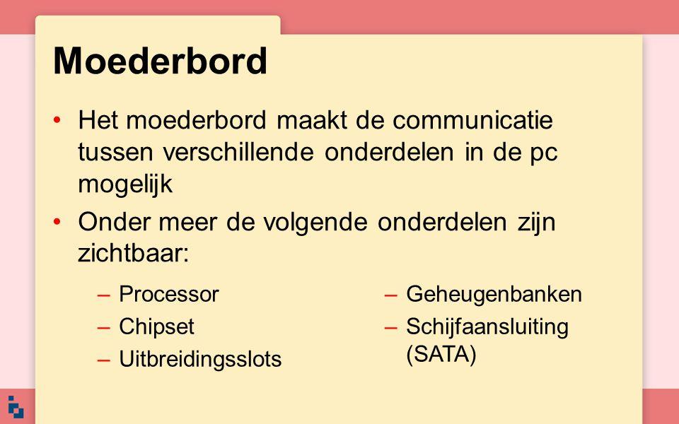 Moederbord Het moederbord maakt de communicatie tussen verschillende onderdelen in de pc mogelijk. Onder meer de volgende onderdelen zijn zichtbaar: