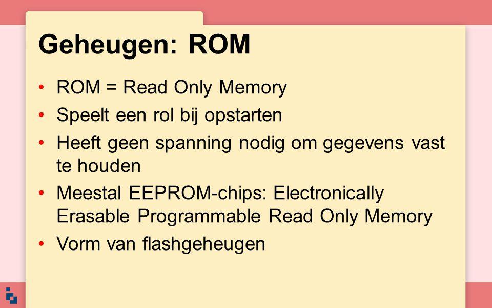 Geheugen: ROM ROM = Read Only Memory Speelt een rol bij opstarten