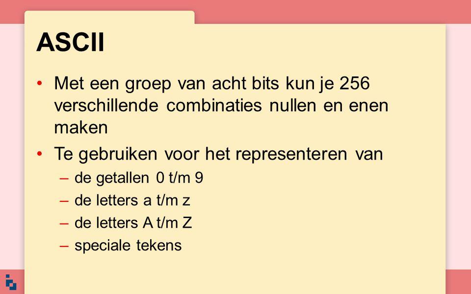 ASCII Met een groep van acht bits kun je 256 verschillende combinaties nullen en enen maken. Te gebruiken voor het representeren van.
