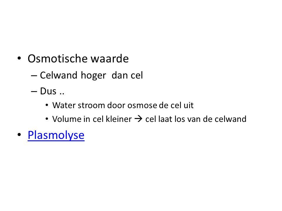 Osmotische waarde Plasmolyse Celwand hoger dan cel Dus ..