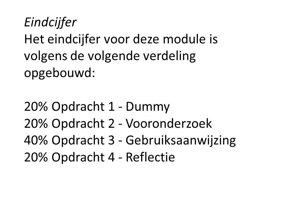 Eindcijfer Het eindcijfer voor deze module is volgens de volgende verdeling opgebouwd: 20% Opdracht 1 - Dummy 20% Opdracht 2 - Vooronderzoek 40% Opdracht 3 - Gebruiksaanwijzing 20% Opdracht 4 - Reflectie