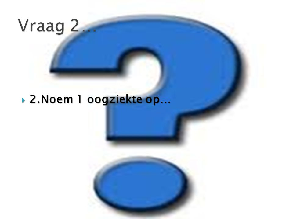 Vraag 2… 2.Noem 1 oogziekte op…