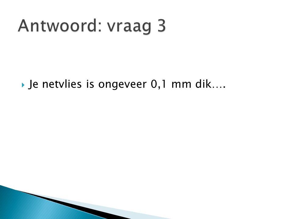 Antwoord: vraag 3 Je netvlies is ongeveer 0,1 mm dik….