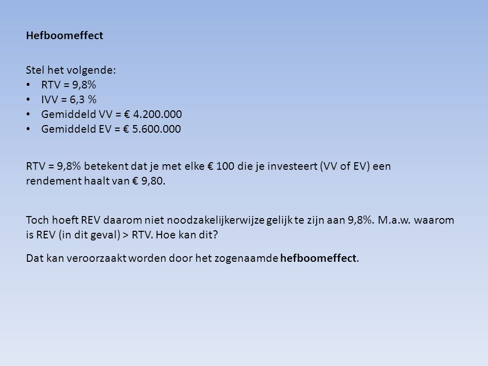 Hefboomeffect Stel het volgende: RTV = 9,8% IVV = 6,3 % Gemiddeld VV = € 4.200.000. Gemiddeld EV = € 5.600.000.