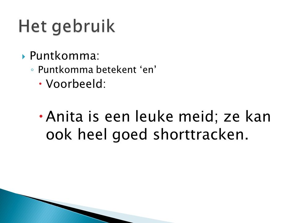 Het gebruik Puntkomma: Puntkomma betekent 'en' Voorbeeld: Anita is een leuke meid; ze kan ook heel goed shorttracken.