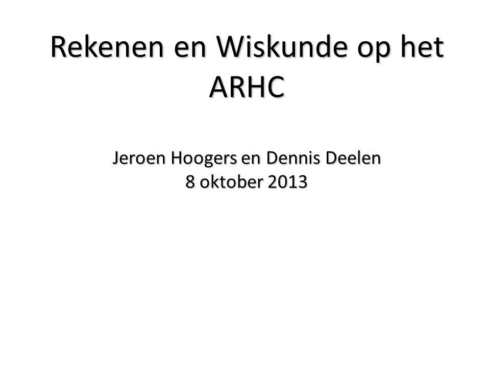 Rekenen en Wiskunde op het ARHC Jeroen Hoogers en Dennis Deelen 8 oktober 2013