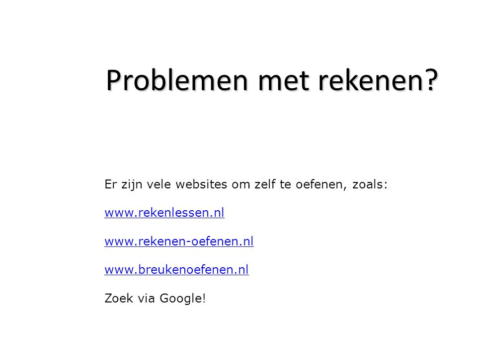 Problemen met rekenen Er zijn vele websites om zelf te oefenen, zoals: www.rekenlessen.nl. www.rekenen-oefenen.nl.