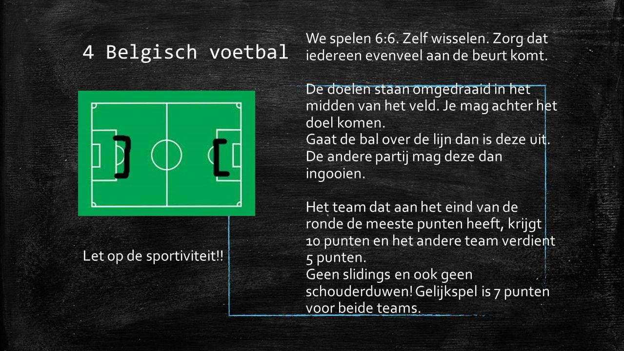 4 Belgisch voetbal We spelen 6:6. Zelf wisselen. Zorg dat iedereen evenveel aan de beurt komt.