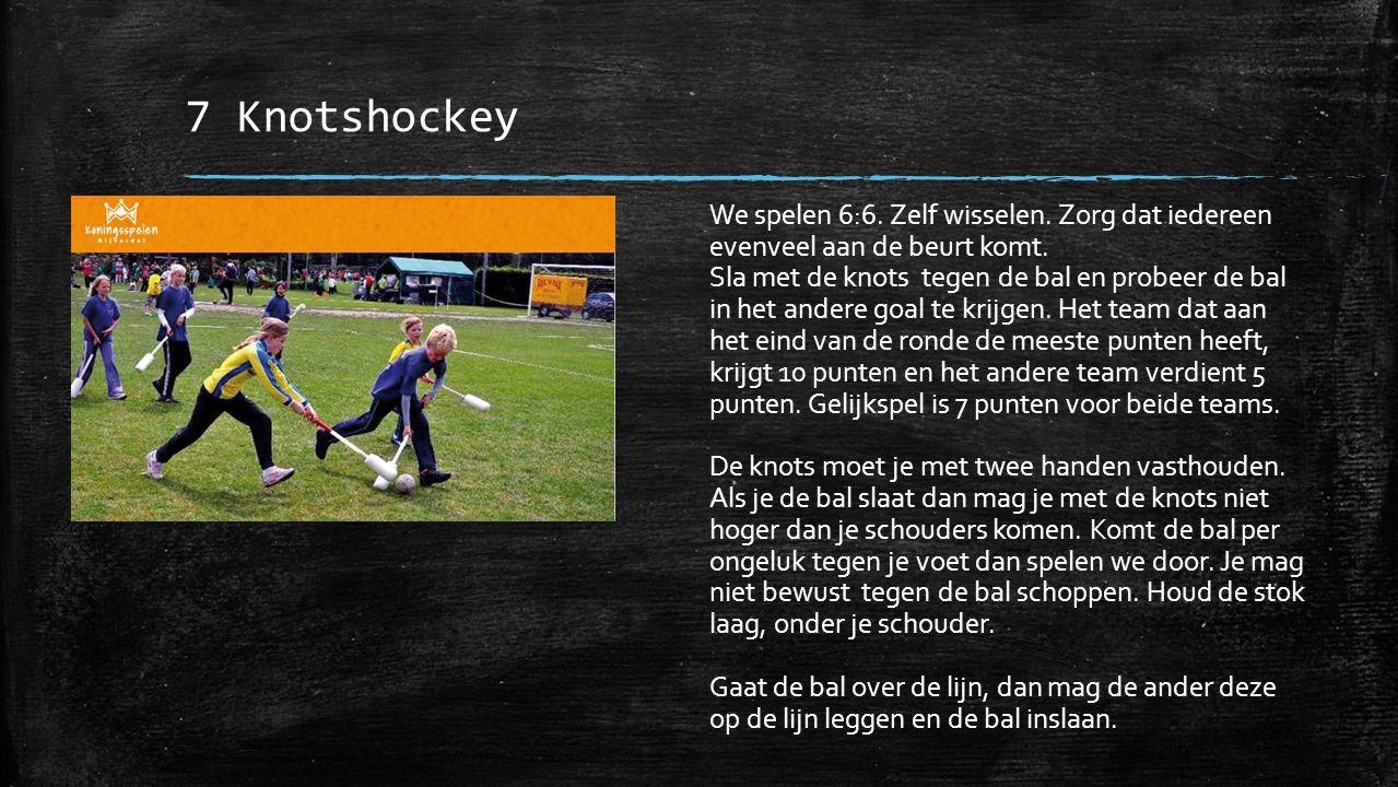 7 Knotshockey We spelen 6:6. Zelf wisselen. Zorg dat iedereen evenveel aan de beurt komt.