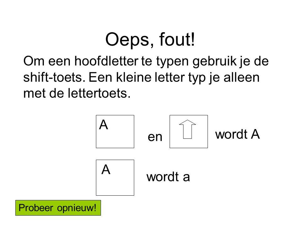 Oeps, fout! Om een hoofdletter te typen gebruik je de shift-toets. Een kleine letter typ je alleen met de lettertoets.