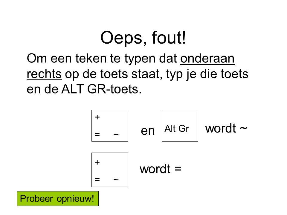 Oeps, fout! Om een teken te typen dat onderaan rechts op de toets staat, typ je die toets en de ALT GR-toets.