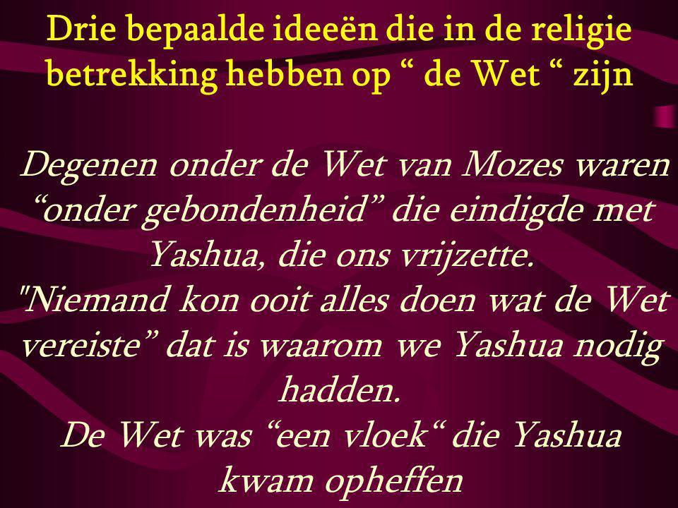 Drie bepaalde ideeën die in de religie betrekking hebben op de Wet zijn Degenen onder de Wet van Mozes waren onder gebondenheid die eindigde met Yashua, die ons vrijzette.