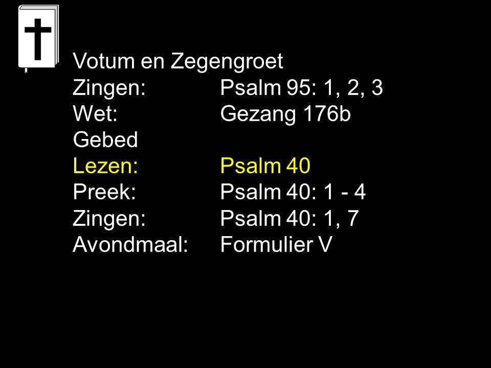 Votum en Zegengroet Zingen: Psalm 95: 1, 2, 3. Wet: Gezang 176b. Gebed. Lezen: Psalm 40. Preek: Psalm 40: 1 - 4.