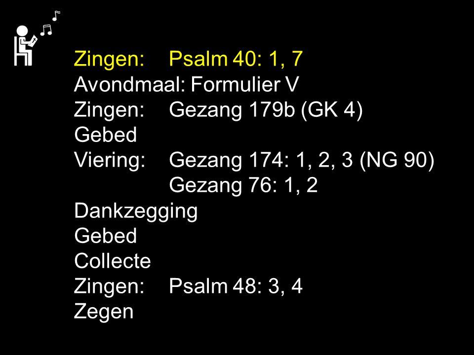 Zingen: Psalm 40: 1, 7 Avondmaal: Formulier V. Zingen: Gezang 179b (GK 4) Gebed. Viering: Gezang 174: 1, 2, 3 (NG 90)