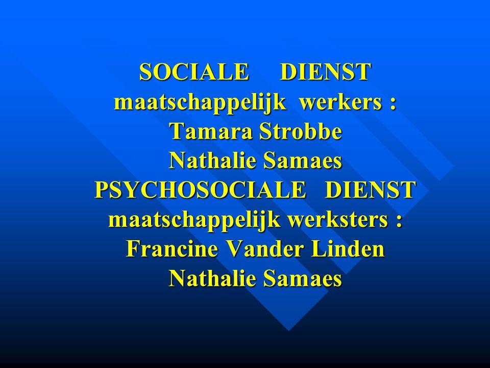 SOCIALE DIENST maatschappelijk werkers : Tamara Strobbe Nathalie Samaes PSYCHOSOCIALE DIENST maatschappelijk werksters : Francine Vander Linden Nathalie Samaes