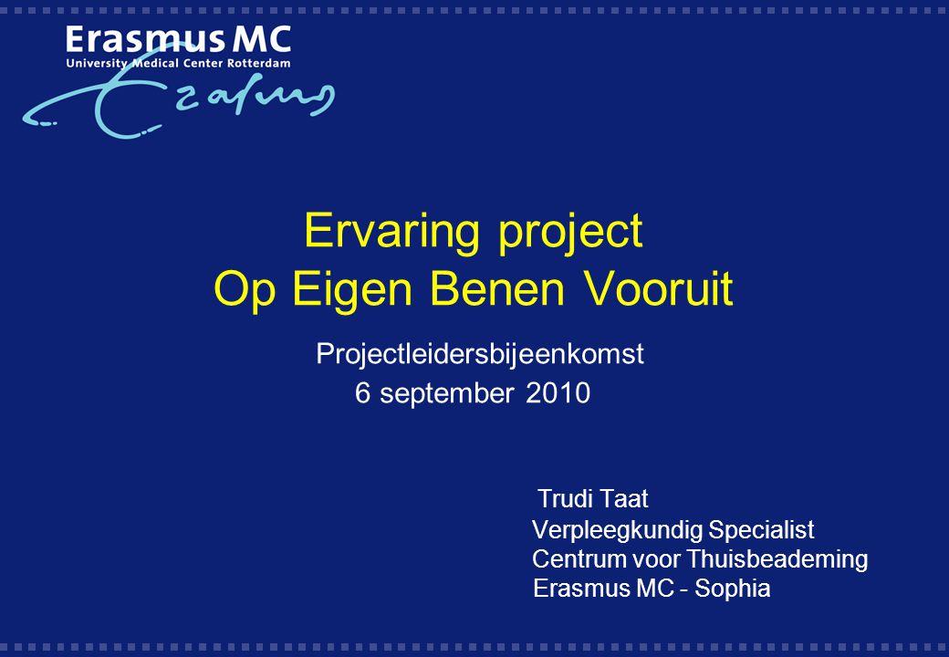 Ervaring project Op Eigen Benen Vooruit Projectleidersbijeenkomst 6 september 2010 Trudi Taat Verpleegkundig Specialist Centrum voor Thuisbeademing Erasmus MC - Sophia