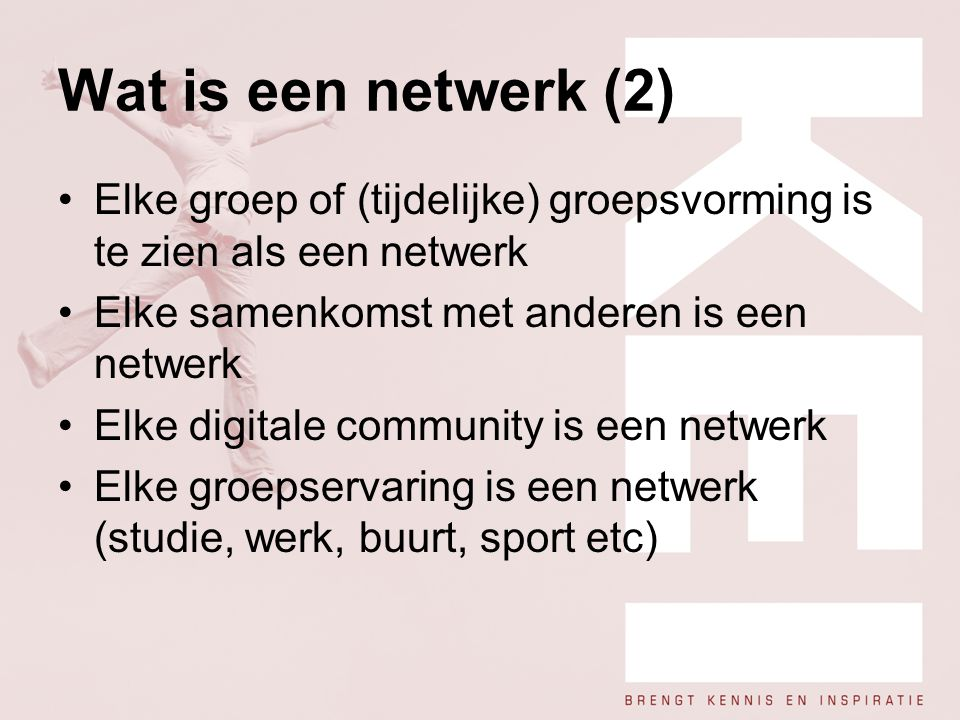 Wat is een netwerk (2) Elke groep of (tijdelijke) groepsvorming is te zien als een netwerk. Elke samenkomst met anderen is een netwerk.
