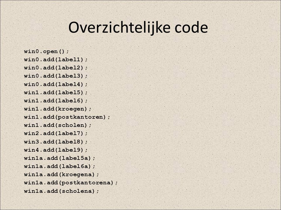 Overzichtelijke code win0.open(); win0.add(label1); win0.add(label2);
