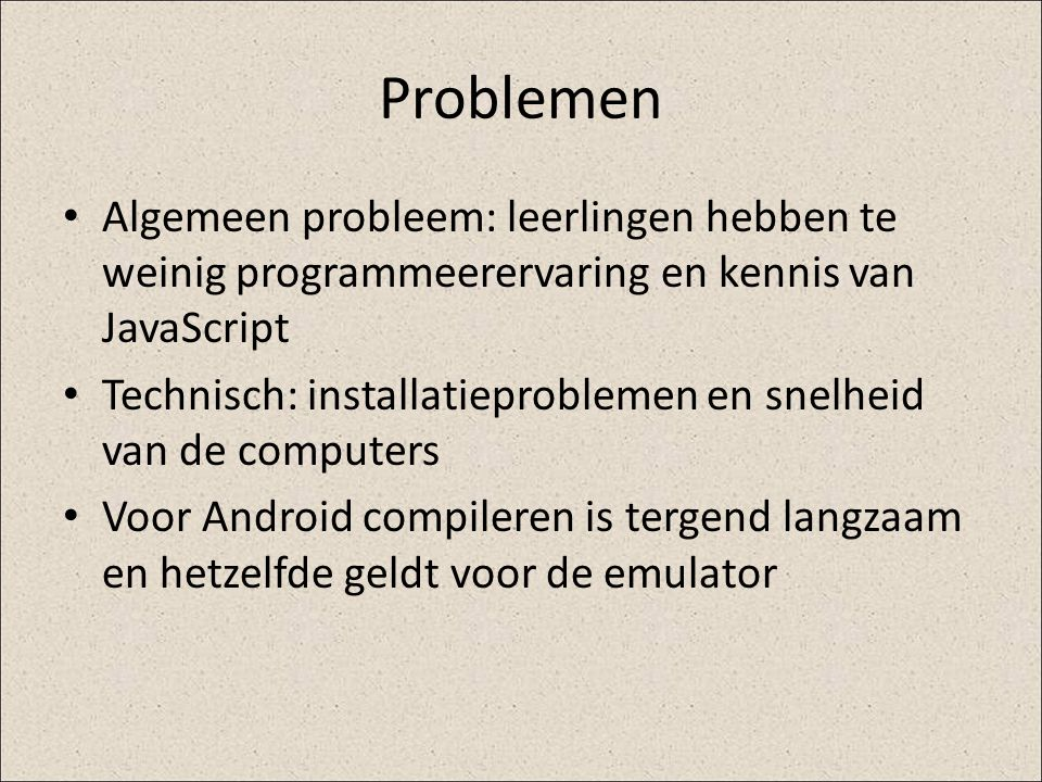 Problemen Algemeen probleem: leerlingen hebben te weinig programmeerervaring en kennis van JavaScript.