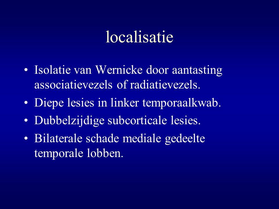localisatie Isolatie van Wernicke door aantasting associatievezels of radiatievezels. Diepe lesies in linker temporaalkwab.