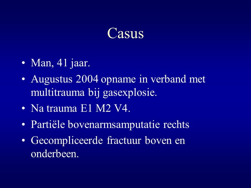 Casus Man, 41 jaar. Augustus 2004 opname in verband met multitrauma bij gasexplosie. Na trauma E1 M2 V4.