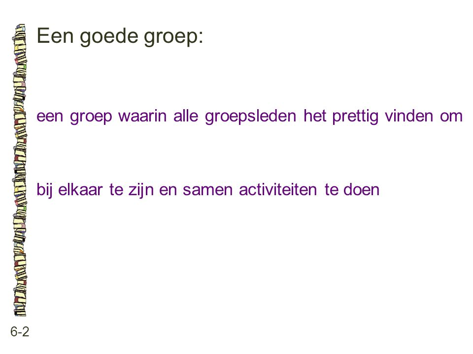 Een goede groep: een groep waarin alle groepsleden het prettig vinden om. bij elkaar te zijn en samen activiteiten te doen.