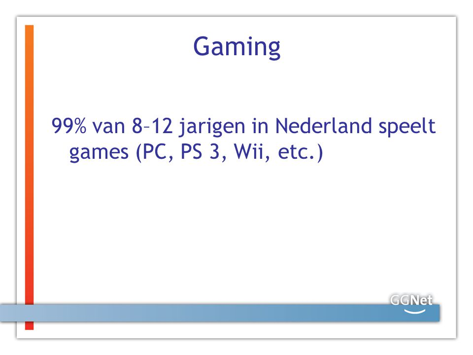 Gaming 99% van 8–12 jarigen in Nederland speelt games (PC, PS 3, Wii, etc.)