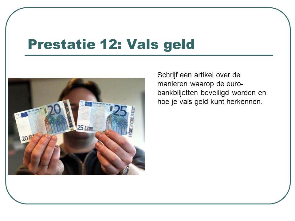 Prestatie 12: Vals geld Schrijf een artikel over de manieren waarop de euro-bankbiljetten beveiligd worden en hoe je vals geld kunt herkennen.