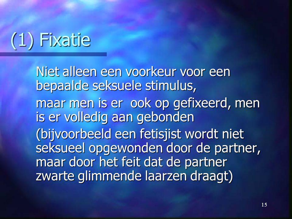 (1) Fixatie Niet alleen een voorkeur voor een bepaalde seksuele stimulus, maar men is er ook op gefixeerd, men is er volledig aan gebonden.