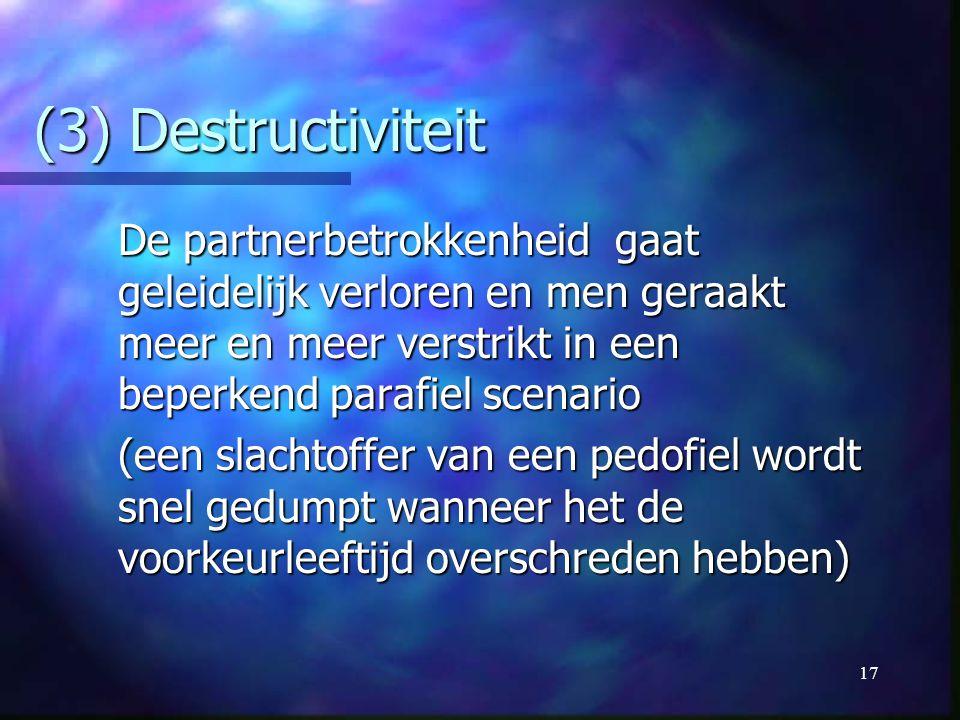(3) Destructiviteit De partnerbetrokkenheid gaat geleidelijk verloren en men geraakt meer en meer verstrikt in een beperkend parafiel scenario.