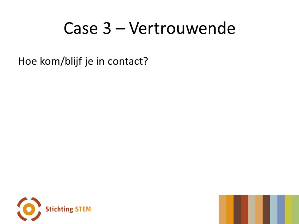 Case 3 – Vertrouwende Hoe kom/blijf je in contact
