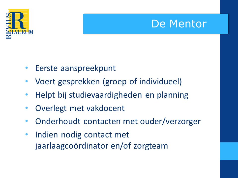 De Mentor Eerste aanspreekpunt Voert gesprekken (groep of individueel)