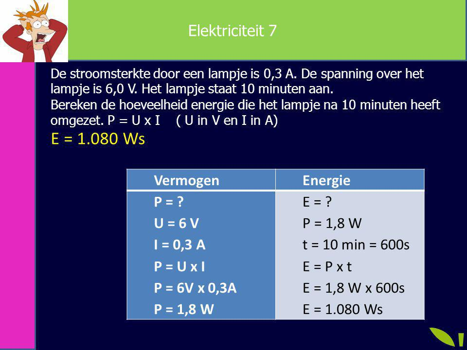 E = 1.080 Ws Elektriciteit 7 Vermogen Energie P = U = 6 V I = 0,3 A