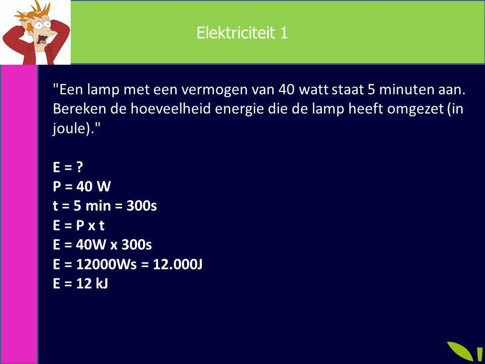 Elektriciteit 1 Een lamp met een vermogen van 40 watt staat 5 minuten aan. Bereken de hoeveelheid energie die de lamp heeft omgezet (in joule).