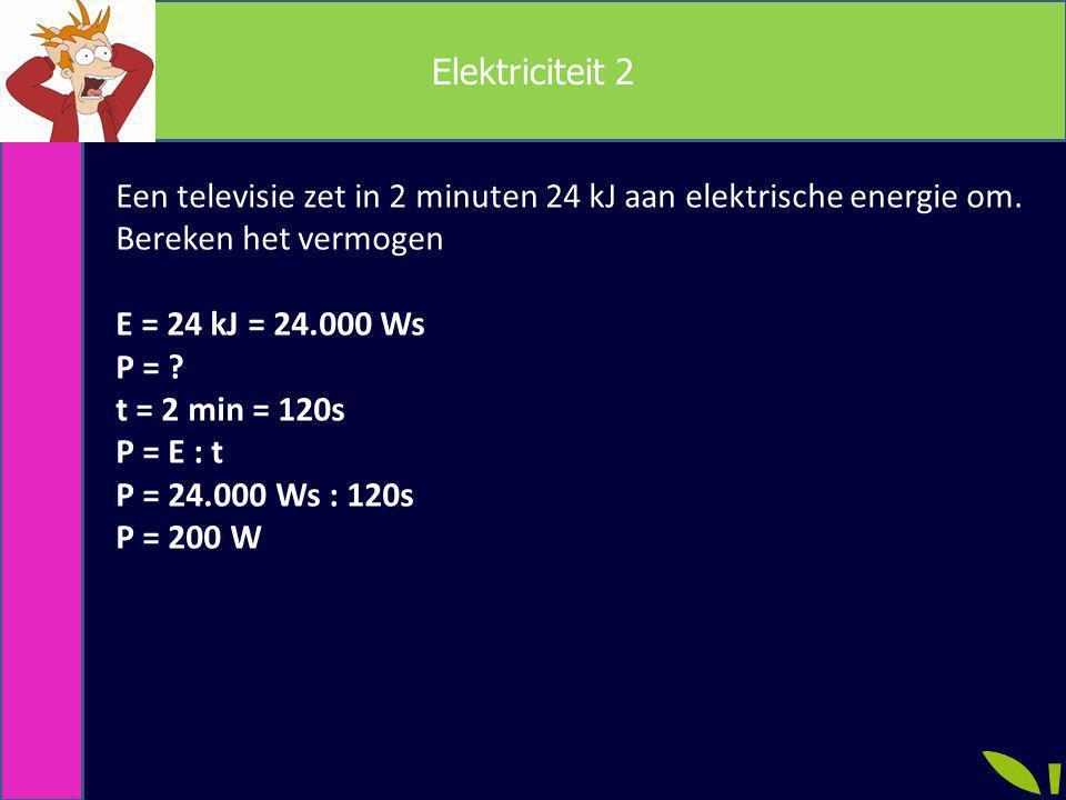 Elektriciteit 2 Een televisie zet in 2 minuten 24 kJ aan elektrische energie om. Bereken het vermogen.